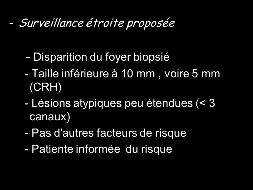 -Surveillance étroite proposée - Disparition du foyer biopsié - Taille inférieure à 10 mm, voire 5 mm (CRH) - Lésions atypiques peu étendues (< 3 cana