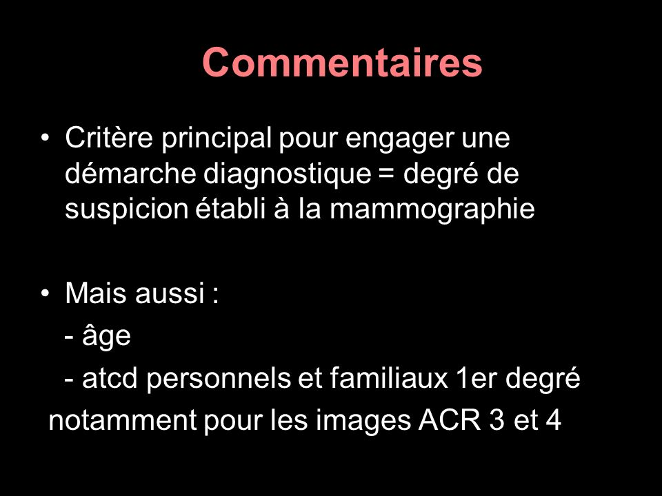Commentaires Critère principal pour engager une démarche diagnostique = degré de suspicion établi à la mammographie Mais aussi : - âge - atcd personne
