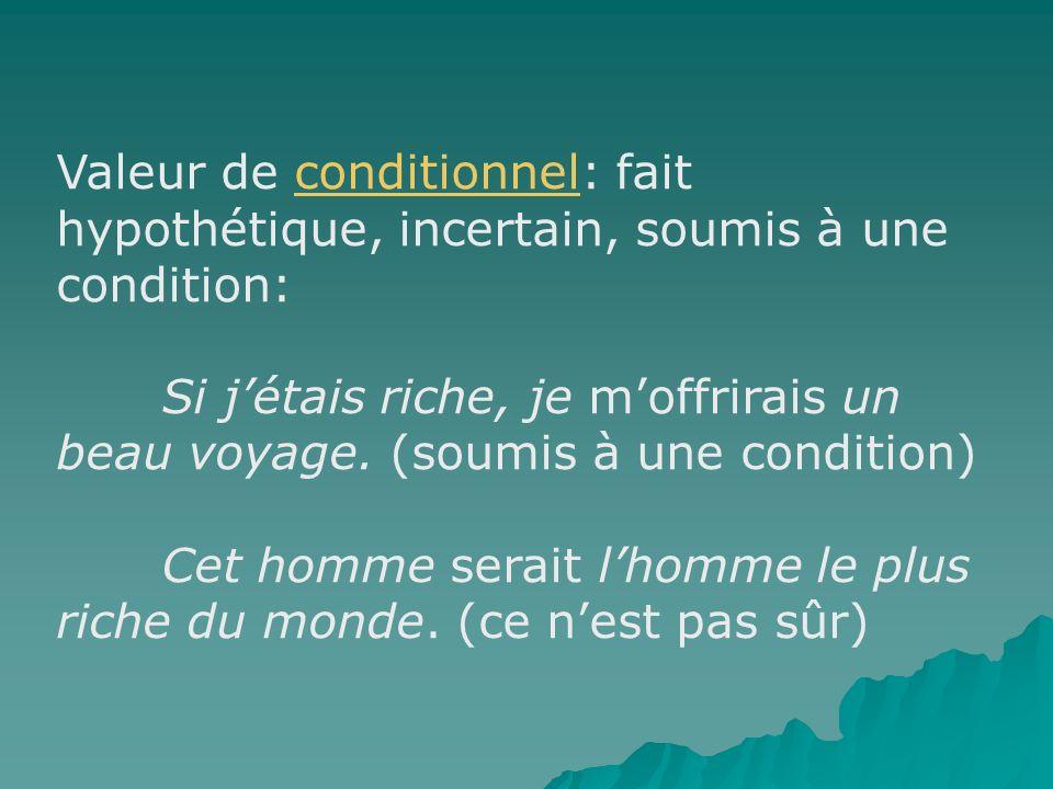 Valeur de conditionnel: fait hypothétique, incertain, soumis à une condition: Si jétais riche, je moffrirais un beau voyage. (soumis à une condition)