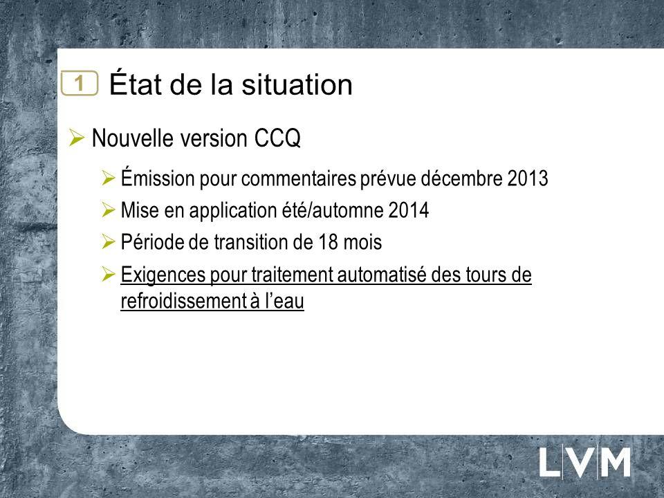 État de la situation Nouvelle version CCQ Émission pour commentaires prévue décembre 2013 Mise en application été/automne 2014 Période de transition de 18 mois Exigences pour traitement automatisé des tours de refroidissement à leau 1