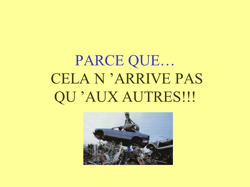 PARCE QUE… CELA N ARRIVE PAS QU AUX AUTRES!!!