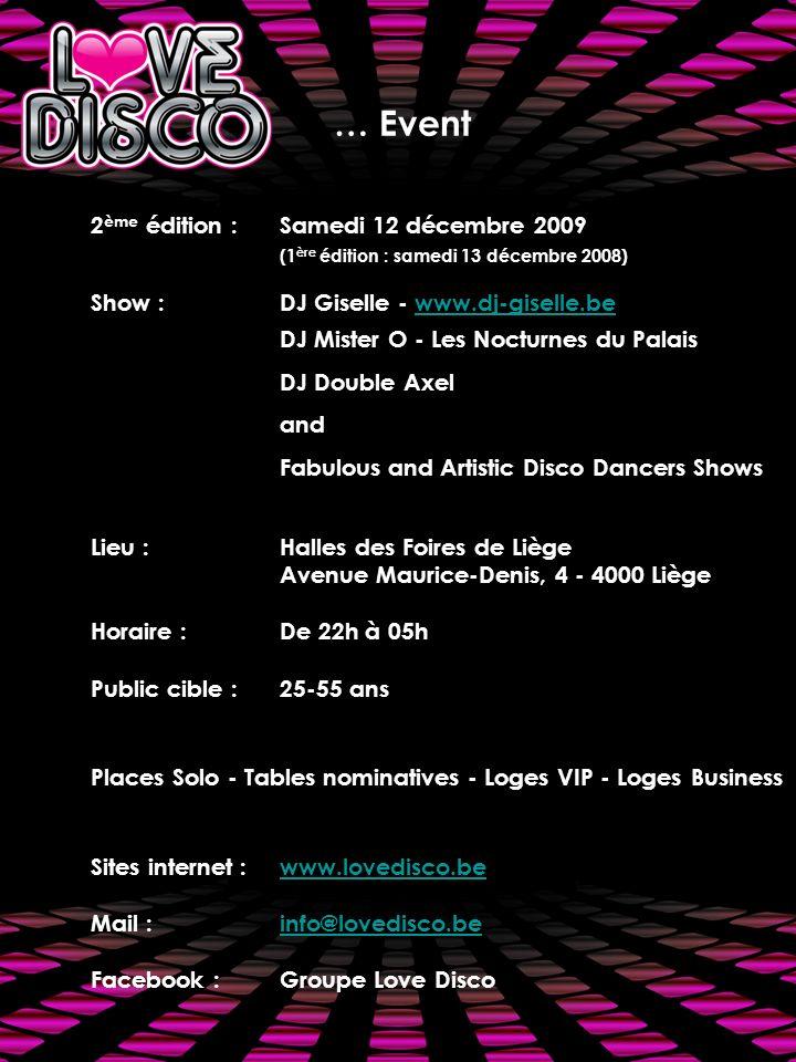 2 ème édition :Samedi 12 décembre 2009 (1 ère édition : samedi 13 décembre 2008) Show : DJ Giselle - www.dj-giselle.bewww.dj-giselle.be DJ Mister O - Les Nocturnes du Palais DJ Double Axel and Fabulous and Artistic Disco Dancers Shows Lieu : Halles des Foires de Liège Avenue Maurice-Denis, 4 - 4000 Liège Horaire : De 22h à 05h Public cible :25-55 ans Places Solo - Tables nominatives - Loges VIP - Loges Business Sites internet :www.lovedisco.bewww.lovedisco.be Mail :info@lovedisco.beinfo@lovedisco.be Facebook :Groupe Love Disco … Event