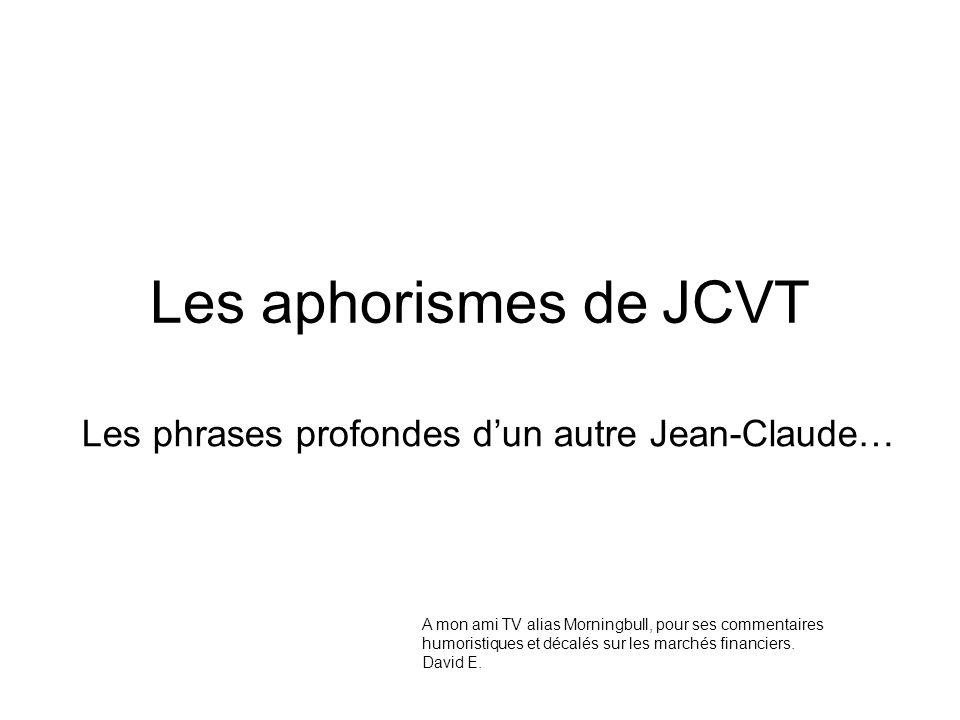 Les aphorismes de JCVT Les phrases profondes dun autre Jean-Claude… A mon ami TV alias Morningbull, pour ses commentaires humoristiques et décalés sur