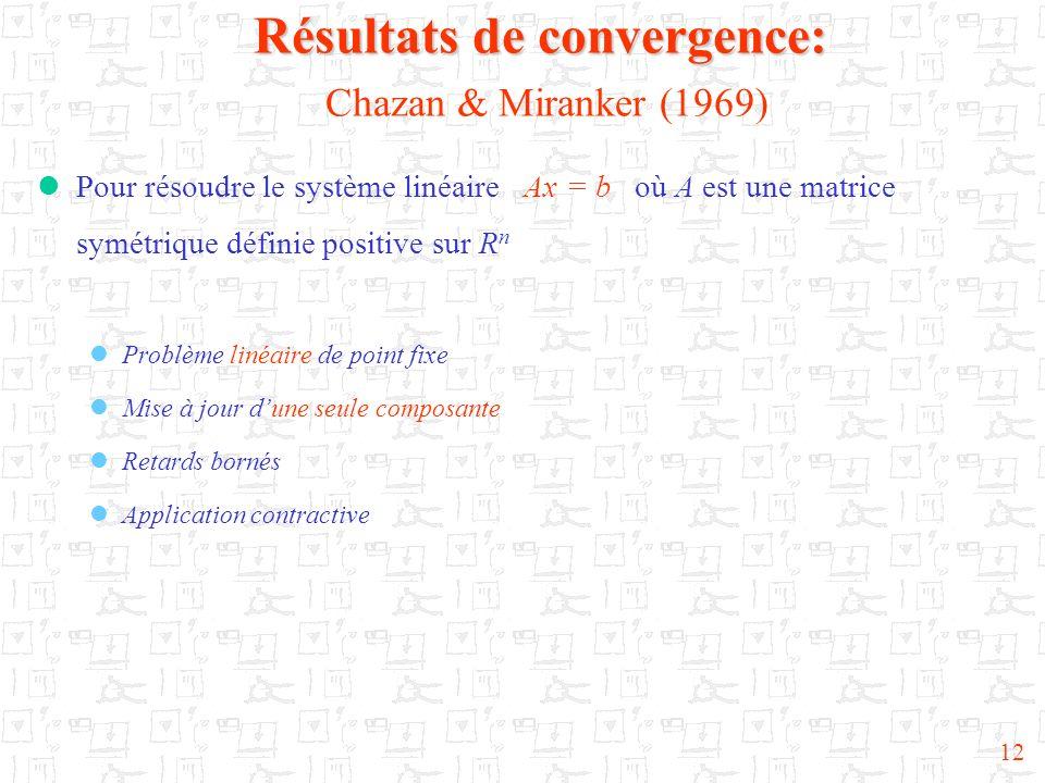 12 Résultats de convergence: Résultats de convergence: Chazan & Miranker (1969) Pour résoudre le système linéaire Ax = b où A est une matrice symétriq