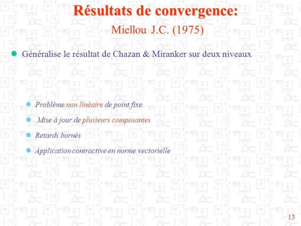 13 Résultats de convergence: Résultats de convergence: Miellou J.C. (1975) Généralise le résultat de Chazan & Miranker sur deux niveaux Problème non l