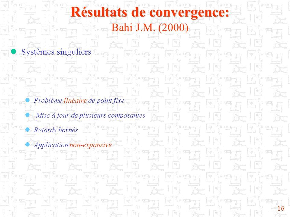 16 Résultats de convergence: Résultats de convergence: Bahi J.M. (2000) Systèmes singuliers Problème linéaire de point fixe Mise à jour de plusieurs c