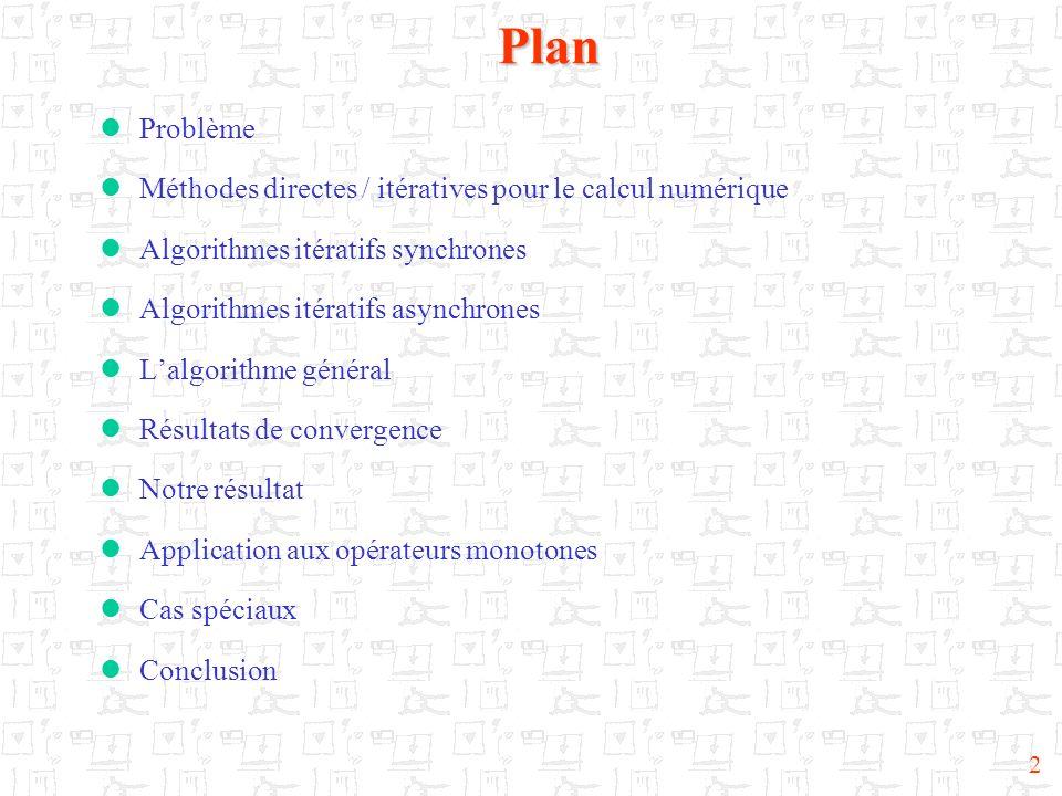 2Plan Problème Méthodes directes / itératives pour le calcul numérique Algorithmes itératifs synchrones Algorithmes itératifs asynchrones Lalgorithme