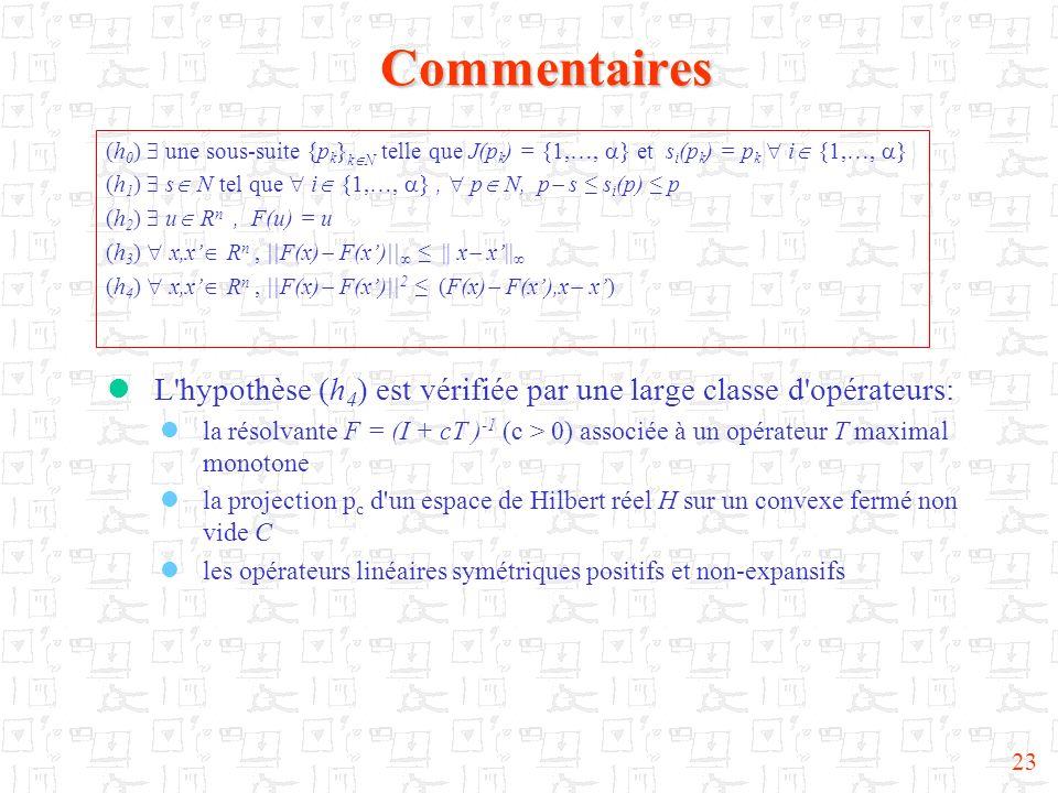 23Commentaires L'hypothèse (h 4 ) est vérifiée par une large classe d'opérateurs: la résolvante F = (I + cT ) -1 (c > 0) associée à un opérateur T max