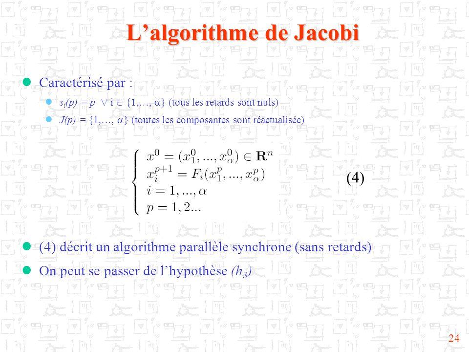 24 Lalgorithme de Jacobi (4) Caractérisé par : s i (p) = p i {1,…, } (tous les retards sont nuls) J(p) = {1,…, } (toutes les composantes sont réactual