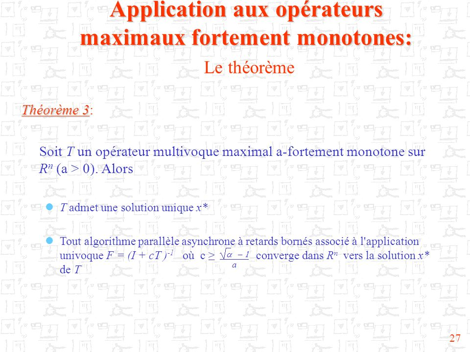27 Théorème 3 Théorème 3: Soit T un opérateur multivoque maximal a-fortement monotone sur R n (a > 0). Alors T admet une solution unique x* Tout algor