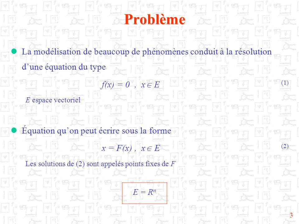 3Problème La modélisation de beaucoup de phénomènes conduit à la résolution dune équation du type f(x) = 0, x E (1) E espace vectoriel Équation quon p