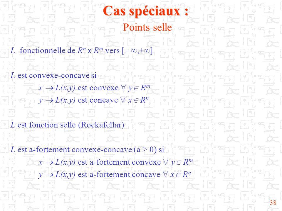 38 Cas spéciaux : Cas spéciaux : Points selle L fonctionnelle de R n x R m vers [,+ ] L est convexe-concave si x L(x,y) est convexe y R m y L(x,y) est