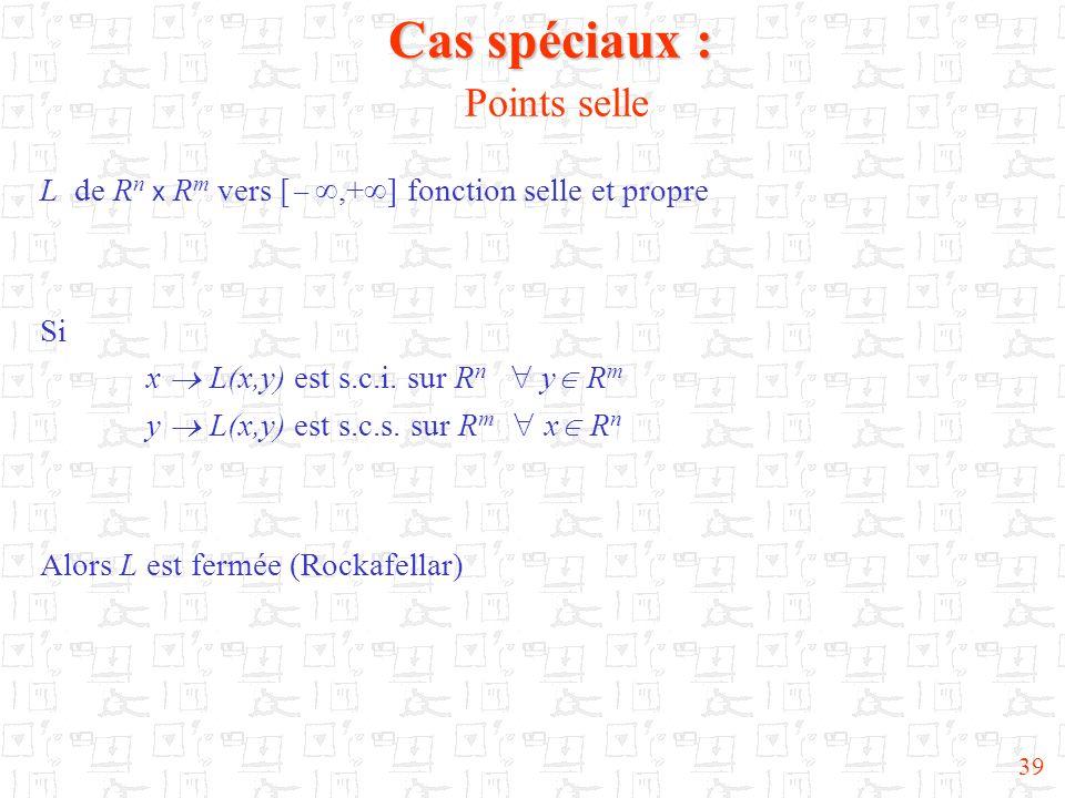 39 Cas spéciaux : Cas spéciaux : Points selle L de R n x R m vers [,+ ] fonction selle et propre Si x L(x,y) est s.c.i. sur R n y R m y L(x,y) est s.c