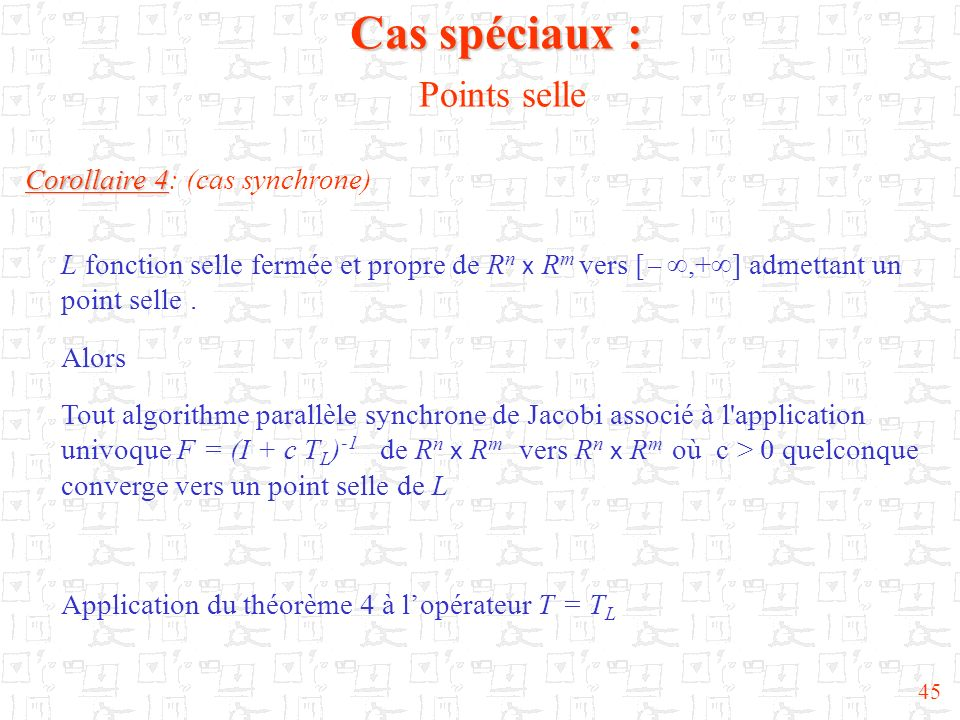 45 Corollaire 4 Corollaire 4: (cas synchrone) L fonction selle fermée et propre de R n x R m vers [,+ ] admettant un point selle. Alors Tout algorithm