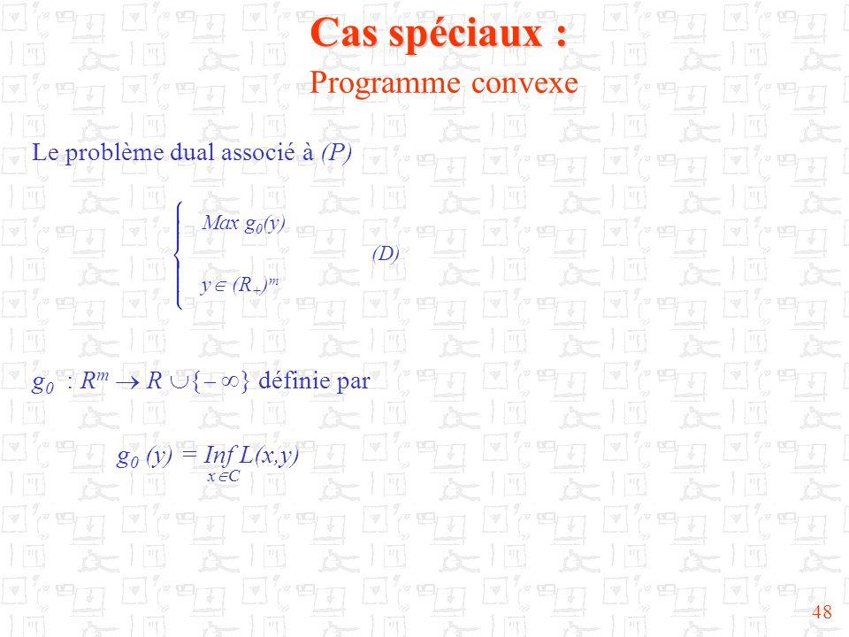 48 Cas spéciaux : Cas spéciaux : Programme convexe Le problème dual associé à (P) Max g 0 (y) (D) y (R + ) m g 0 : R m R { } définie par g 0 (y) = Inf
