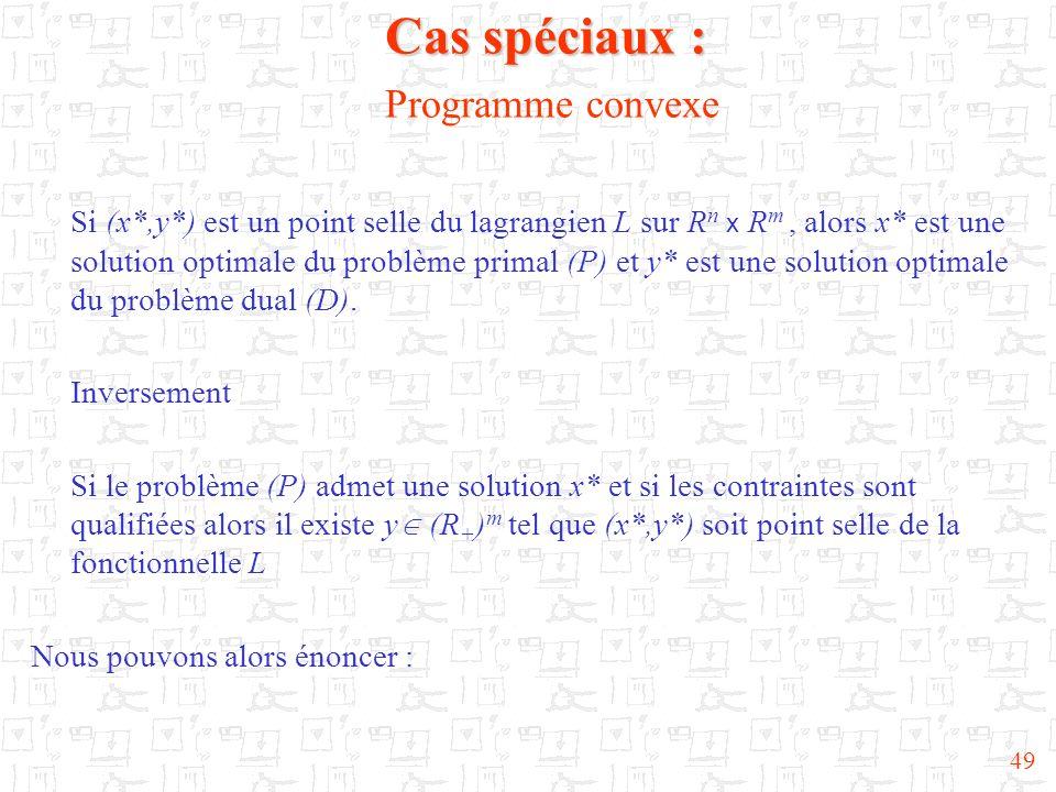 49 Cas spéciaux : Cas spéciaux : Programme convexe Si (x*,y*) est un point selle du lagrangien L sur R n x R m, alors x* est une solution optimale du