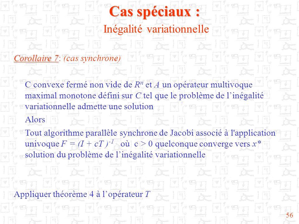 56 Cas spéciaux : Cas spéciaux : Inégalité variationnelle Corollaire 7 Corollaire 7: (cas synchrone) C convexe fermé non vide de R n et A un opérateur