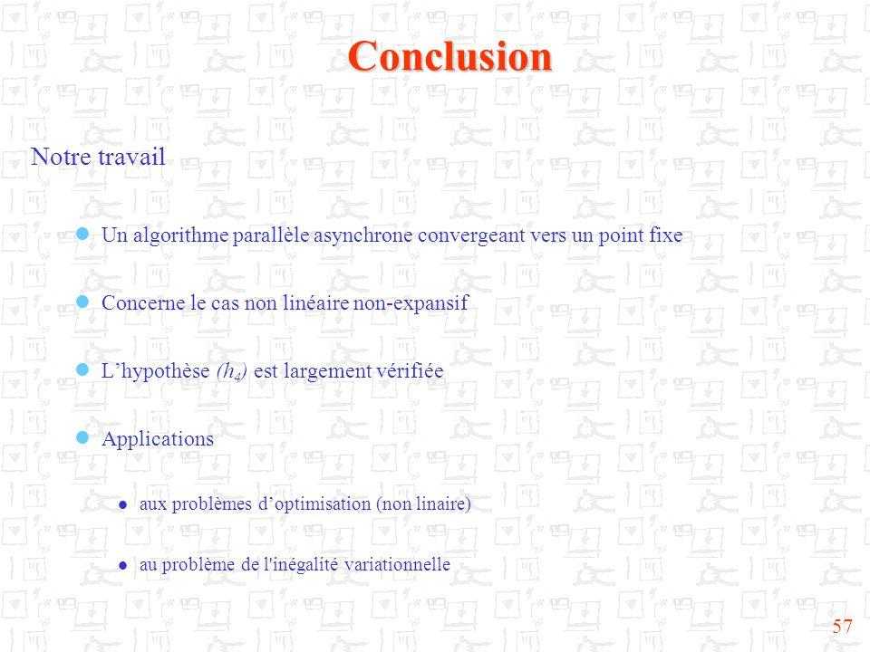 57Conclusion Notre travail Un algorithme parallèle asynchrone convergeant vers un point fixe Concerne le cas non linéaire non-expansif Lhypothèse (h 4
