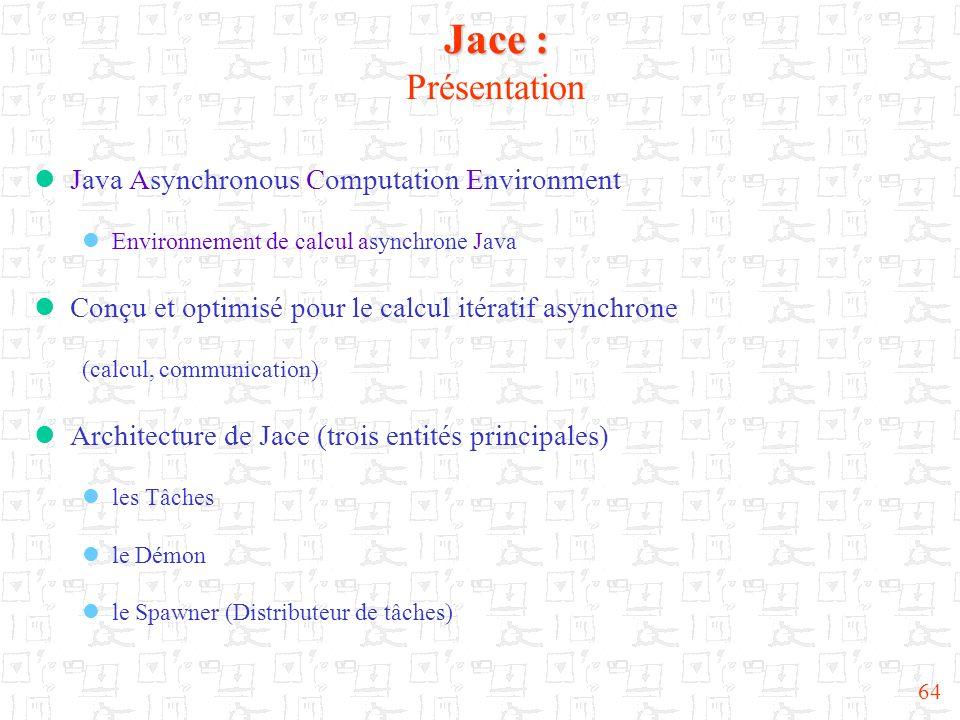 64 Jace : Jace : Présentation Java Asynchronous Computation Environment Environnement de calcul asynchrone Java Conçu et optimisé pour le calcul itéra