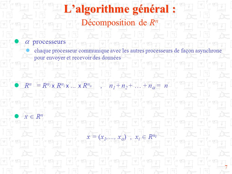 8 Lalgorithme général : Lalgorithme général : Produit scalaire et normes x = (x 1,…, x ) et y = (y 1,…, y ) Chaque R n i est muni du produit scalaire euclidien (.,.) i de la norme associée ||..|| i = (.,.) i 1/2 L espace R n sera muni du produit scalaire (x,y) = (x i,y i ) i i=1 de la norme associée ||x|| = (x, x) 1/2 et de la norme uniforme ||x|| = max{ ||x i || i, 1 i }