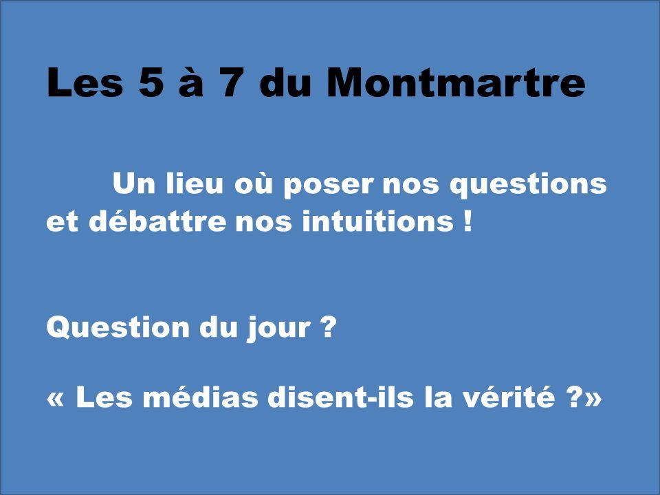 Les 5 à 7 du Montmartre Un lieu où poser nos questions et débattre nos intuitions ! Question du jour ? « Les médias disent-ils la vérité ?»