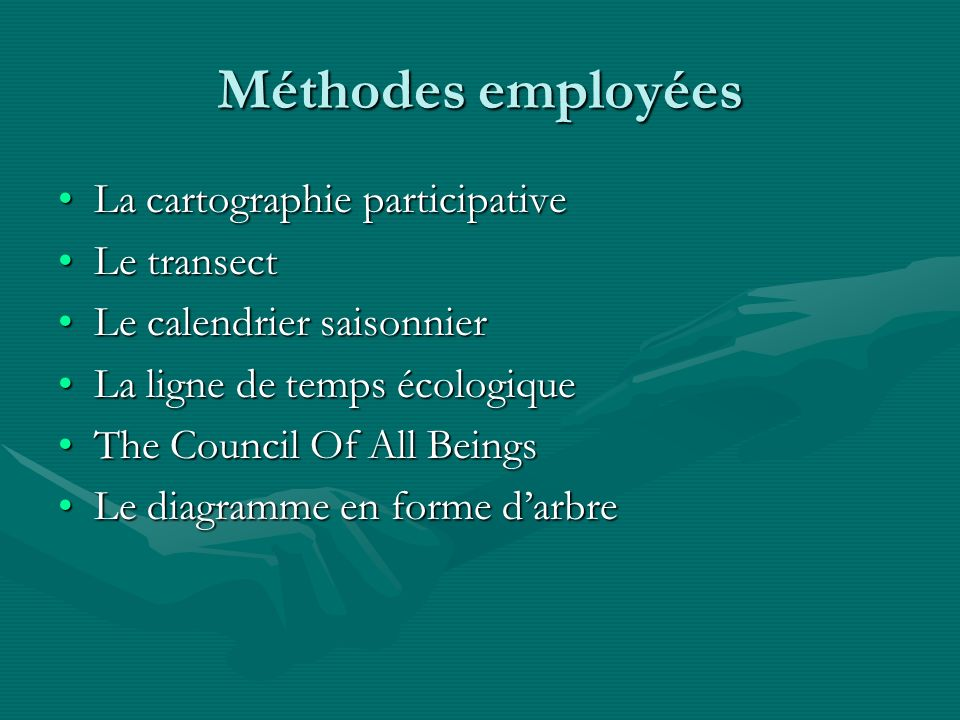 Méthodes employées La cartographie participativeLa cartographie participative Le transectLe transect Le calendrier saisonnierLe calendrier saisonnier La ligne de temps écologiqueLa ligne de temps écologique The Council Of All BeingsThe Council Of All Beings Le diagramme en forme darbreLe diagramme en forme darbre