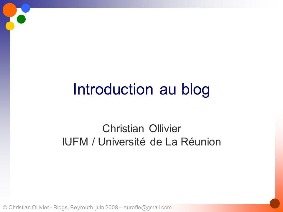 © Christian Ollivier - Blogs, Beyrouth, juin 2008 – eurofle@gmail.com Introduction au blog Christian Ollivier IUFM / Université de La Réunion