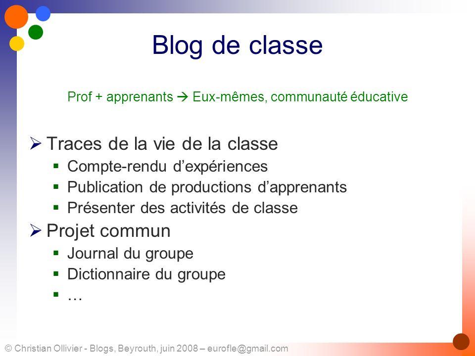 © Christian Ollivier - Blogs, Beyrouth, juin 2008 – eurofle@gmail.com Blog de classe Prof + apprenants Eux-mêmes, communauté éducative Traces de la vi