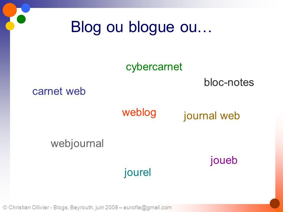 © Christian Ollivier - Blogs, Beyrouth, juin 2008 – eurofle@gmail.com Blog ou blogue ou… carnet web cybercarnet weblog journal web webjournal joueb jo