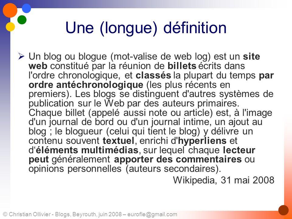 © Christian Ollivier - Blogs, Beyrouth, juin 2008 – eurofle@gmail.com Une (longue) définition Un blog ou blogue (mot-valise de web log) est un site we