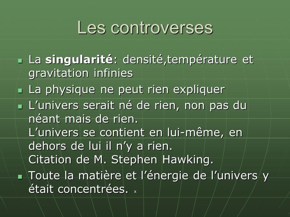 Les controverses La singularité: densité,température et gravitation infinies La singularité: densité,température et gravitation infinies La physique ne peut rien expliquer La physique ne peut rien expliquer Lunivers serait né de rien, non pas du néant mais de rien.