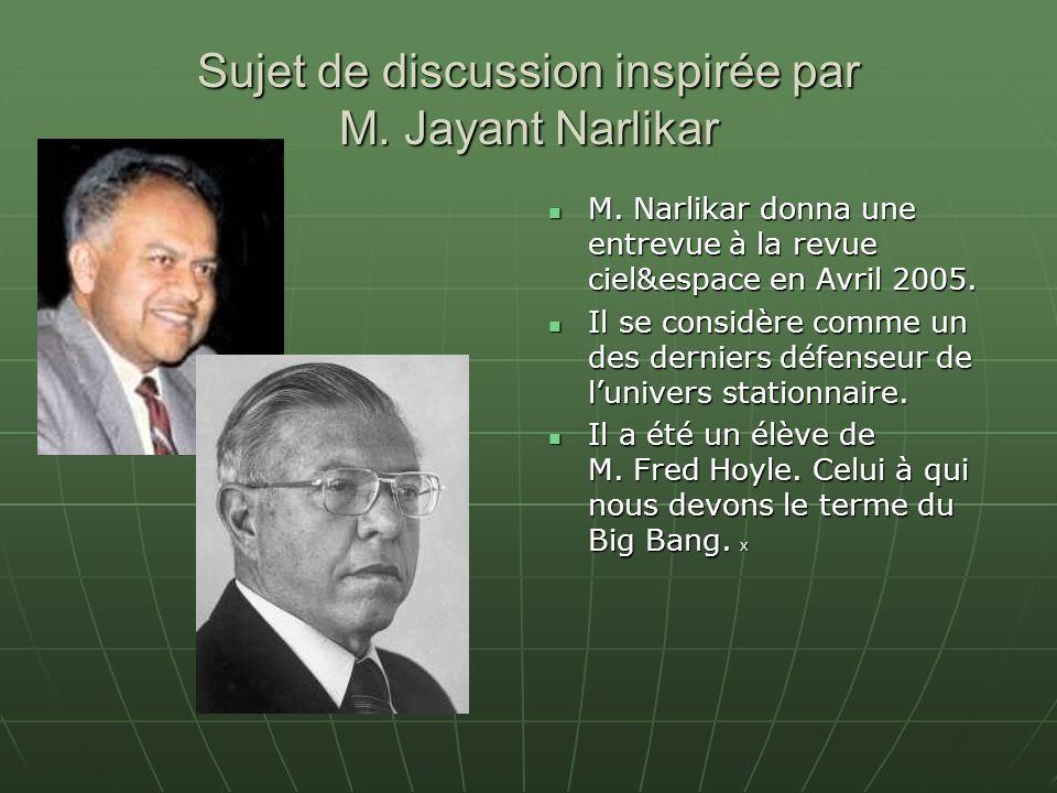 Sujet de discussion inspirée par M. Jayant Narlikar M. Narlikar donna une entrevue à la revue ciel&espace en Avril 2005. M. Narlikar donna une entrevu
