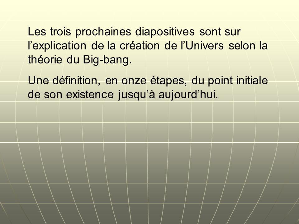 Les trois prochaines diapositives sont sur lexplication de la création de lUnivers selon la théorie du Big-bang. Une définition, en onze étapes, du po