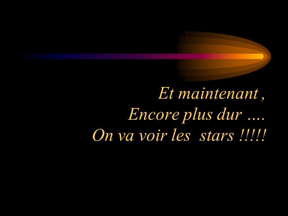 Et maintenant, Encore plus dur …. On va voir les stars !!!!!