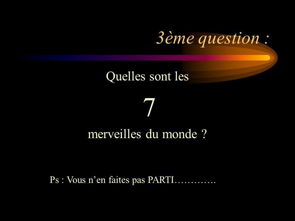 3ème question : Quelles sont les 7 merveilles du monde ? Ps : Vous nen faites pas PARTI………….