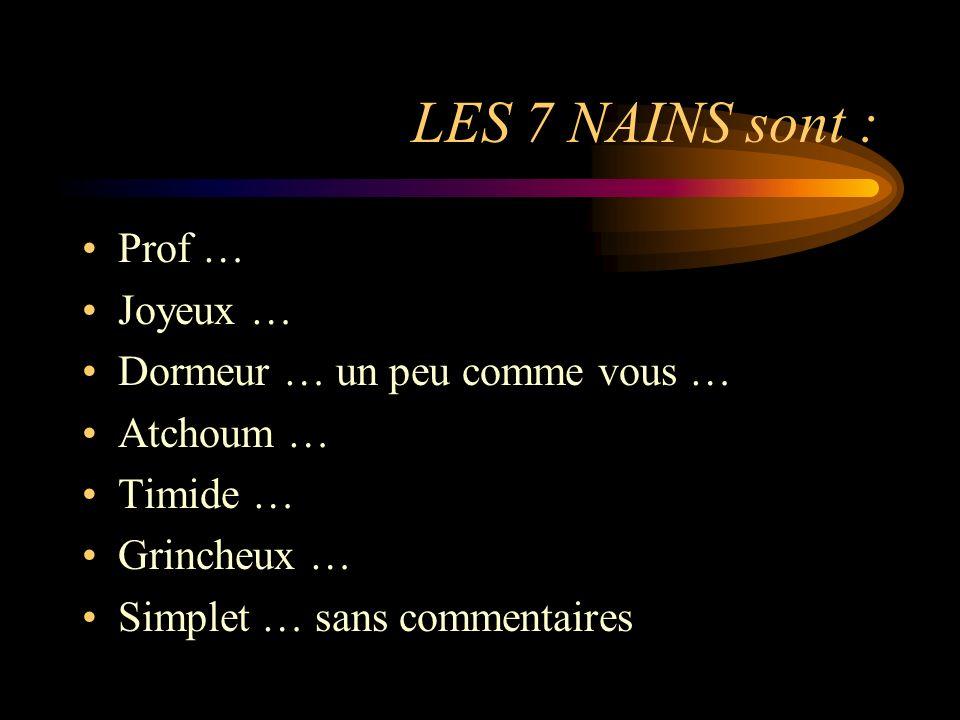 LES 7 NAINS sont : Prof … Joyeux … Dormeur … un peu comme vous … Atchoum … Timide … Grincheux … Simplet … sans commentaires