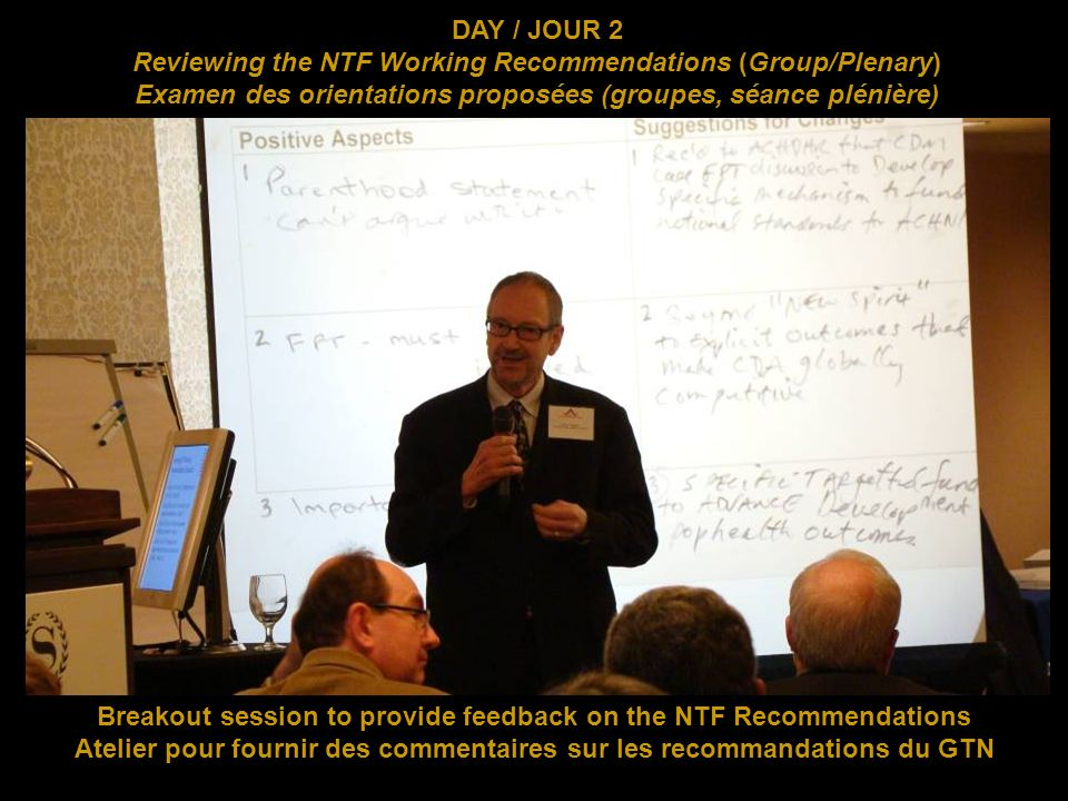Breakout session to provide feedback on the NTF Recommendations Atelier pour fournir des commentaires sur les recommandations du GTN DAY / JOUR 2 Reviewing the NTF Working Recommendations (Group/Plenary) Examen des orientations proposées (groupes, séance plénière)