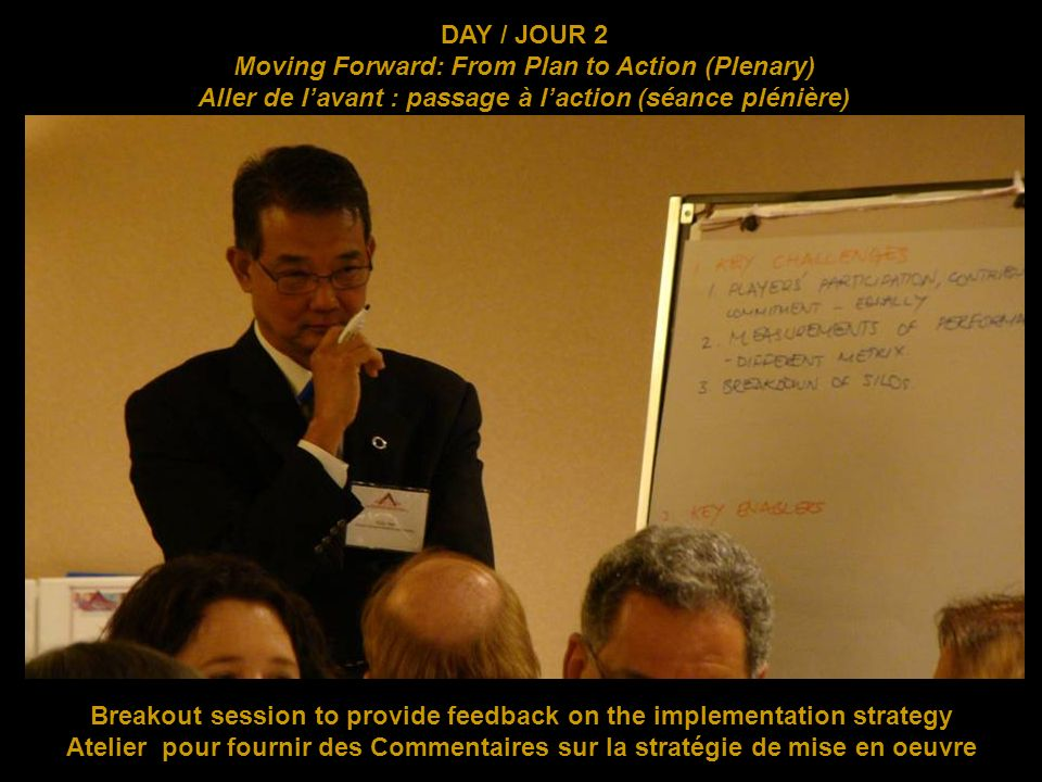 DAY / JOUR 2 Moving Forward: From Plan to Action (Plenary) Aller de lavant : passage à laction (séance plénière) Breakout session to provide feedback on the implementation strategy Atelier pour fournir des Commentaires sur la stratégie de mise en oeuvre