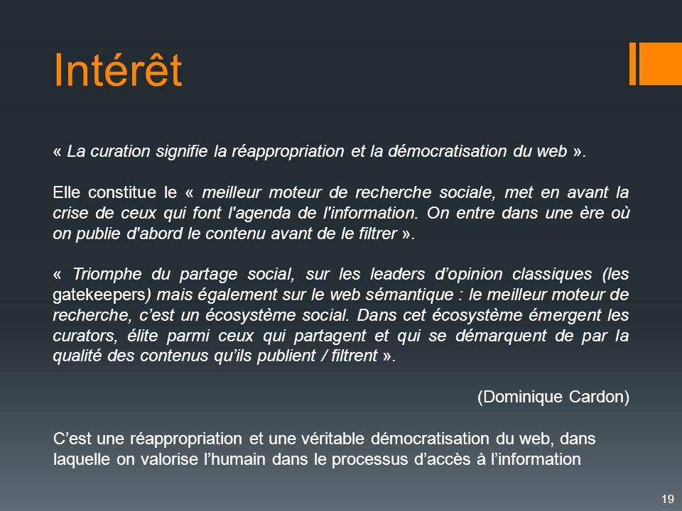 19 Intérêt « La curation signifie la réappropriation et la démocratisation du web ». Elle constitue le « meilleur moteur de recherche sociale, met en