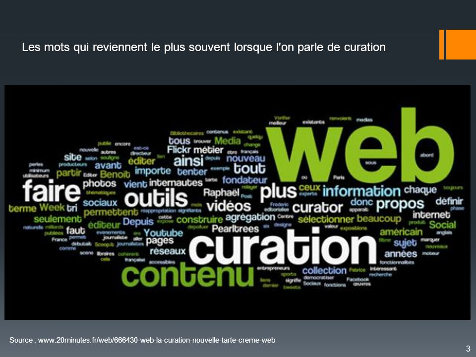 3 Source : www.20minutes.fr/web/666430-web-la-curation-nouvelle-tarte-creme-web Les mots qui reviennent le plus souvent lorsque l'on parle de curation