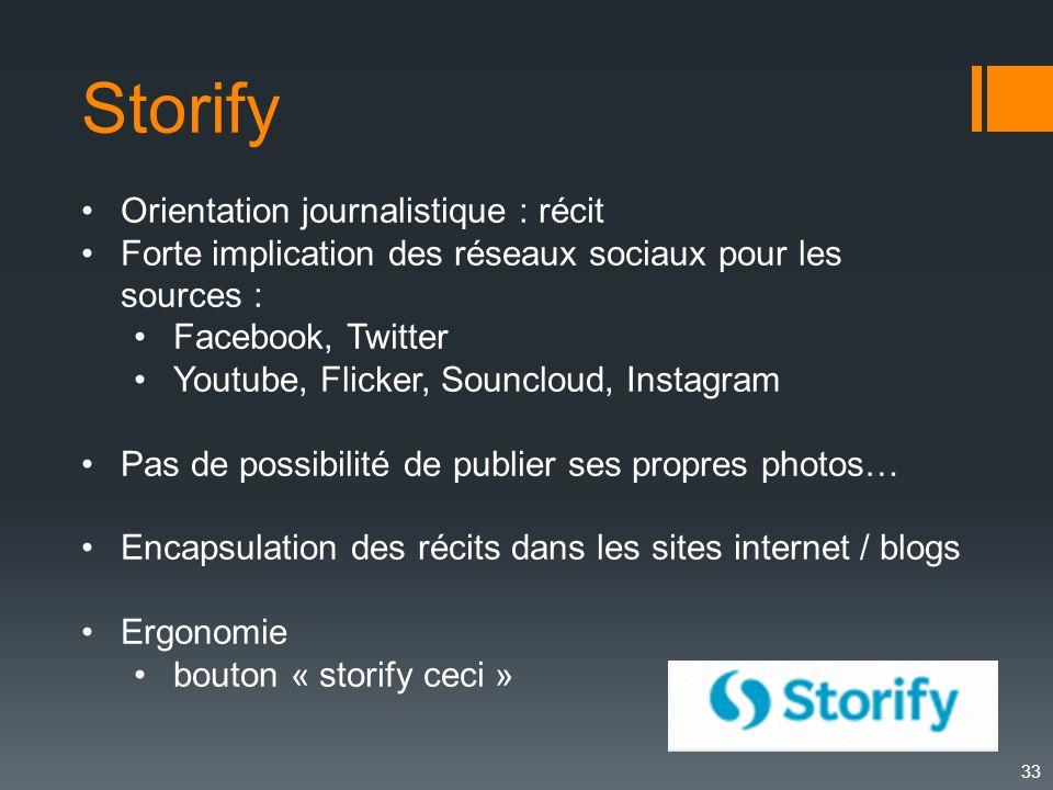 33 Storify Orientation journalistique : récit Forte implication des réseaux sociaux pour les sources : Facebook, Twitter Youtube, Flicker, Souncloud,