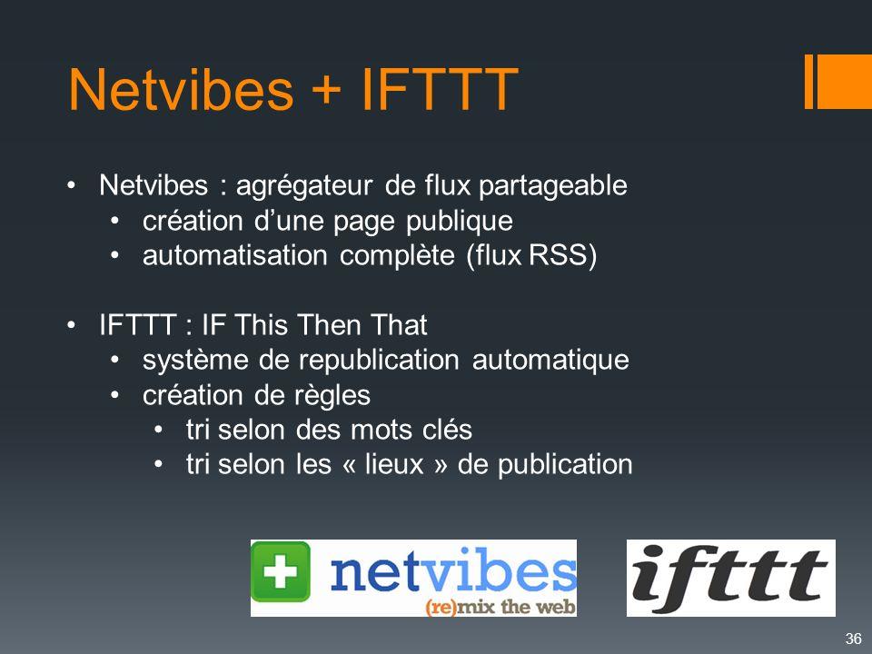 36 Netvibes + IFTTT Netvibes : agrégateur de flux partageable création dune page publique automatisation complète (flux RSS) IFTTT : IF This Then That