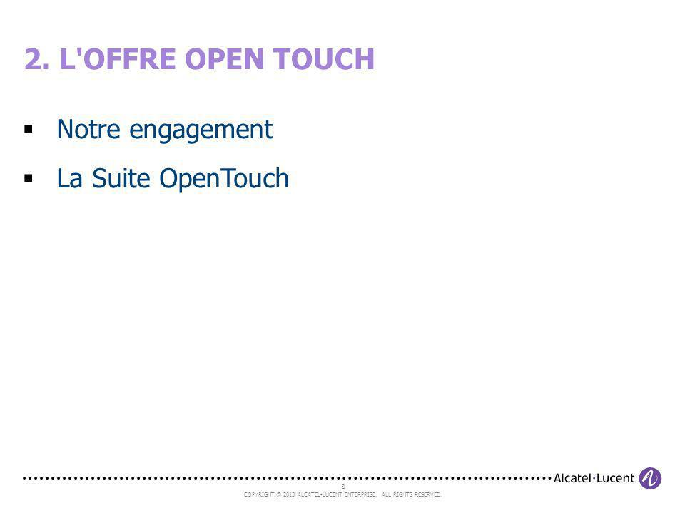 8 COPYRIGHT © 2013 ALCATEL-LUCENT ENTERPRISE. ALL RIGHTS RESERVED. Notre engagement La Suite OpenTouch 2. L'OFFRE OPEN TOUCH