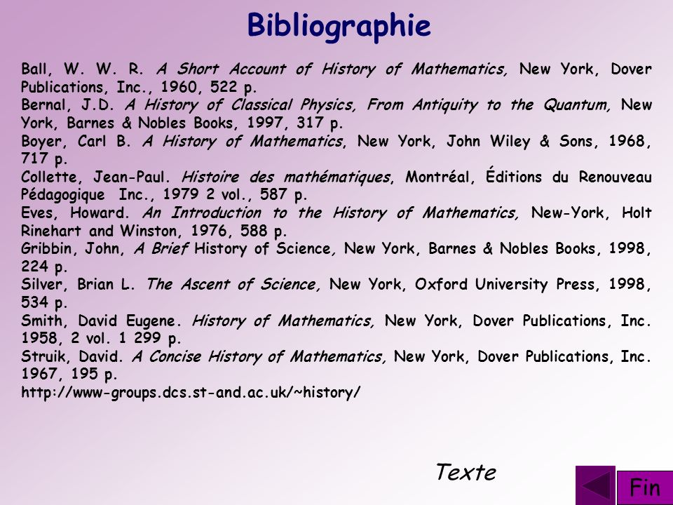 Bibliographie Ball, W. W. R. A Short Account of History of Mathematics, New York, Dover Publications, Inc., 1960, 522 p. Bernal, J.D. A History of Cla