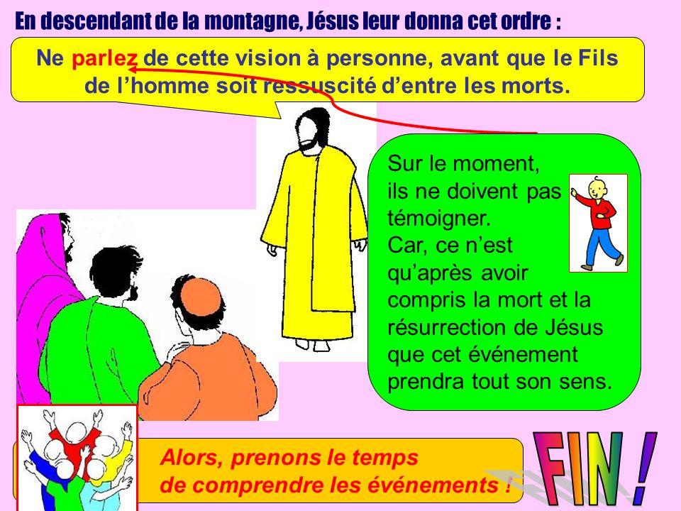 En descendant de la montagne, Jésus leur donna cet ordre : Ne parlez de cette vision à personne, avant que le Fils de lhomme soit ressuscité dentre le