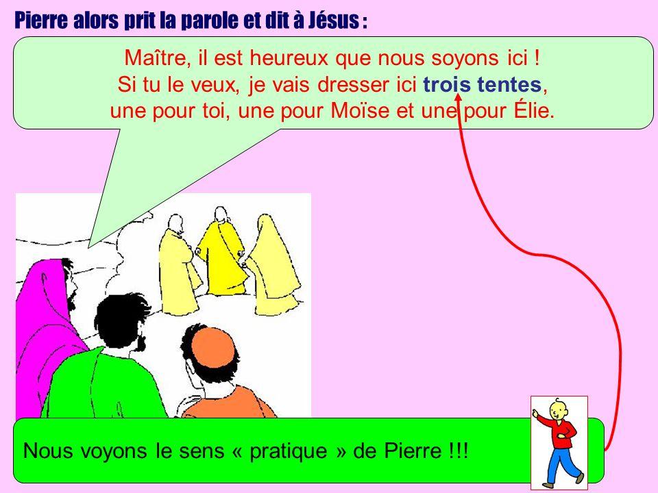 Pierre alors prit la parole et dit à Jésus : Maître, il est heureux que nous soyons ici ! Si tu le veux, je vais dresser ici trois tentes, une pour to