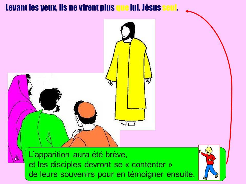 Levant les yeux, ils ne virent plus que lui, Jésus seul. Lapparition aura été brève, et les disciples devront se « contenter » de leurs souvenirs pour