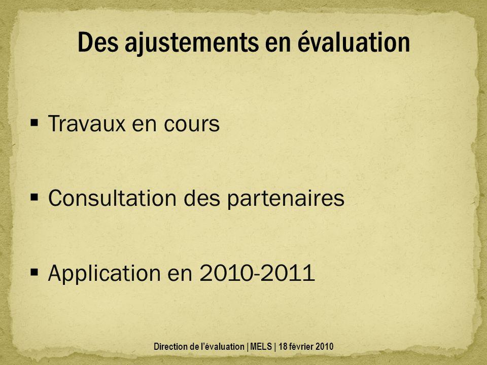 Travaux en cours Consultation des partenaires Application en 2010-2011 Des ajustements en évaluation Direction de lévaluation | MELS | 18 février 2010