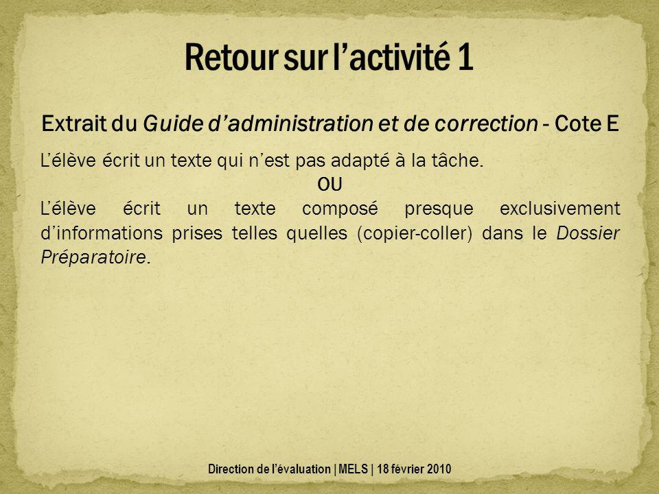 Direction de lévaluation | MELS | 18 février 2010 Extrait du Guide dadministration et de correction - Cote E Lélève écrit un texte qui nest pas adapté à la tâche.