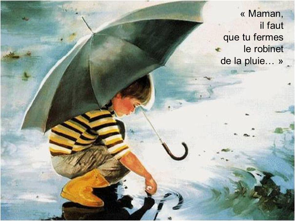 « Maman, il faut que tu fermes le robinet de la pluie… »
